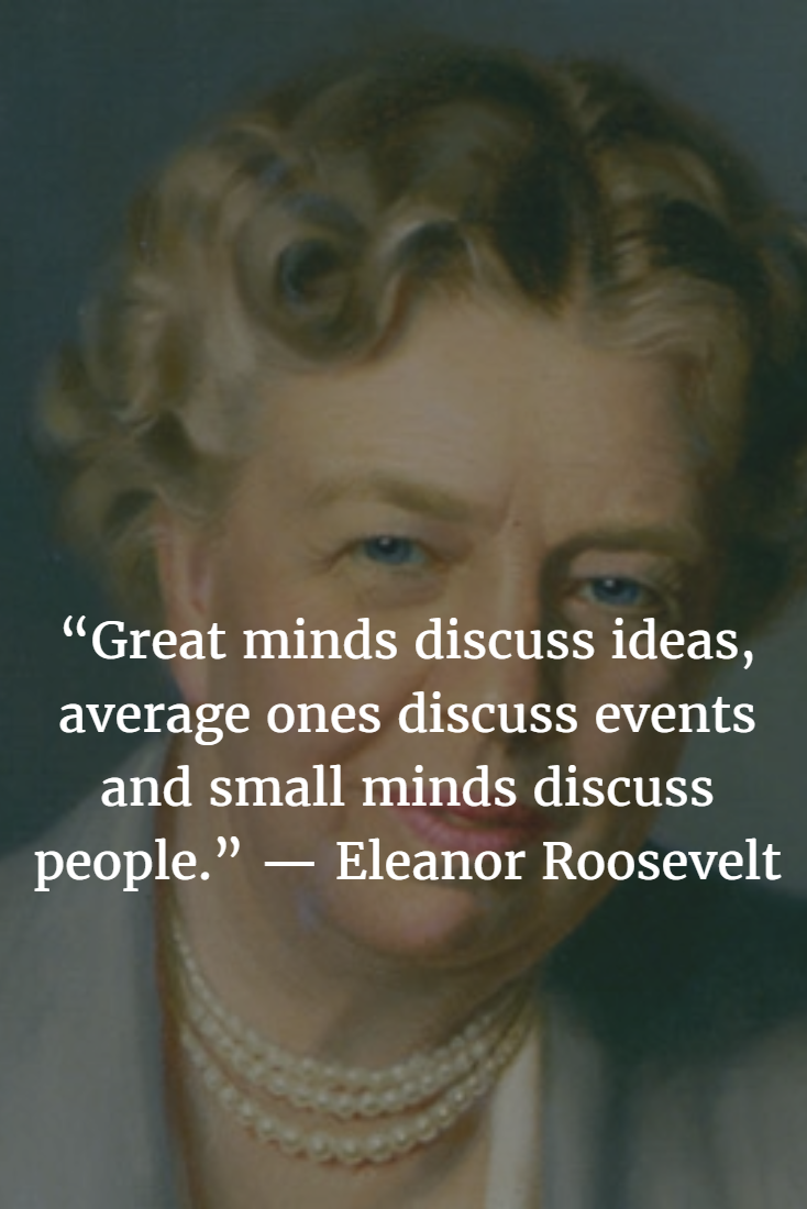 """""""Great minds discuss ideas; average minds discuss events; small minds discuss people."""