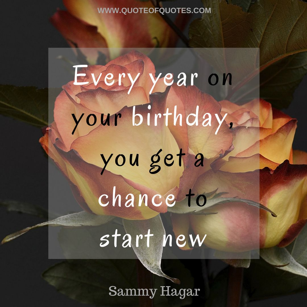 Sammy Hagar Quote Every Year On Your Birthday You Get A Chance To Start New Check Quoteofquotes Com Sam Birthday Quotes It S Your Birthday Birthday Wishes