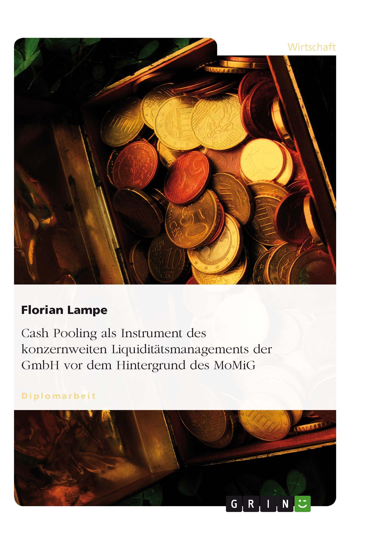 Cash Pooling als Instrument des konzernweiten Liquiditätsmanagements der GmbH vor dem Hintergrund des MoMiG GRIN: http://grin.to/lDkMH Amazon: http://grin.to/dq4VG