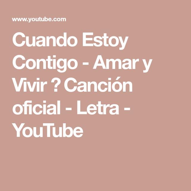 Cuando Estoy Contigo Amar Y Vivir Canción Oficial Letra Youtube Canciones Te Amo Letras