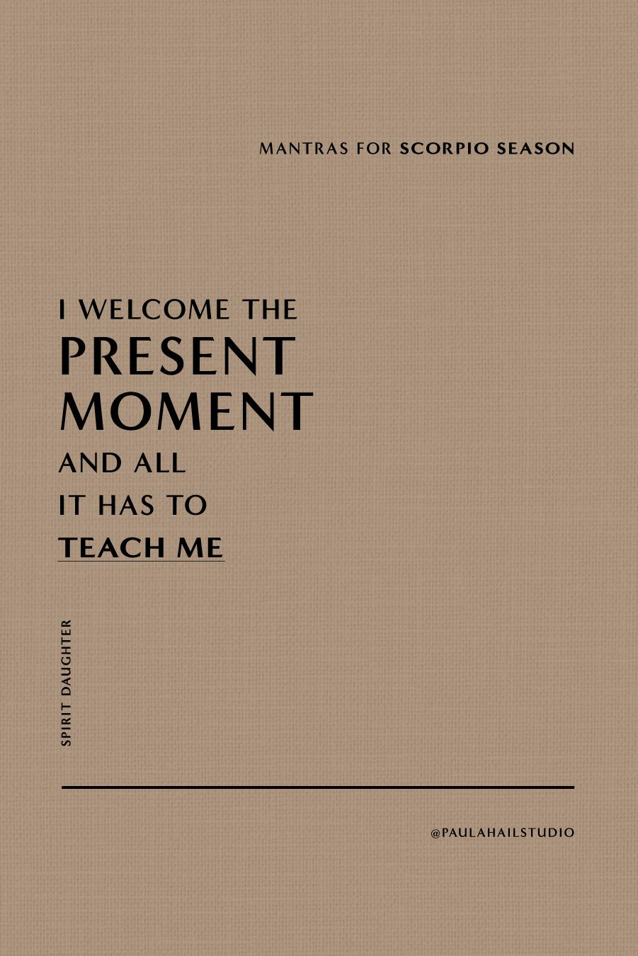 I welcome present moment and all it has to teach me - Paula Hail Studio - Mantras for Scorpio Season
