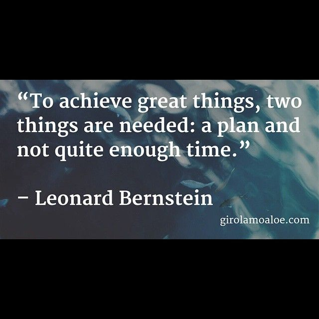 To Achieve #great Things Two Things Are Needed: A #plan And Not Quite  Enough Time. #LeonardBernstein #quotes ... It Is True :)
