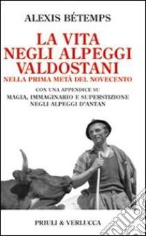 La Vita negli alpeggi valdostani nella prima metà del Novecento - Bétemps Alexis -  Priuli & Verlucca, 2009