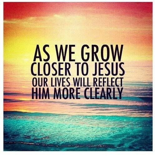 As we grow close to Jesus our lives will reflect Him more
