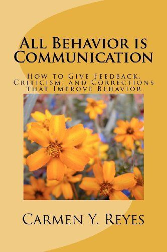 All Behavior is Communication: How to Give Feedback, Criticism, and Corrections that Improve Behavior by Carmen Y. Reyes- Amazon