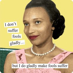 Anne Taintor captions: I don't suffer fools gladly... but I do gladly make fools suffer