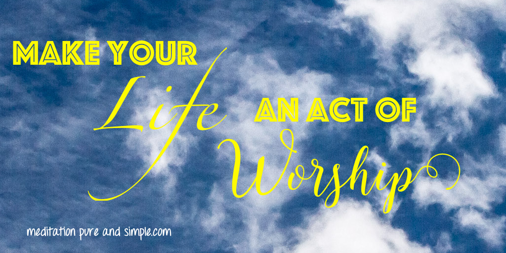 Make your life an act of worship! #affirmation #inspirational www.meditationsimple.com