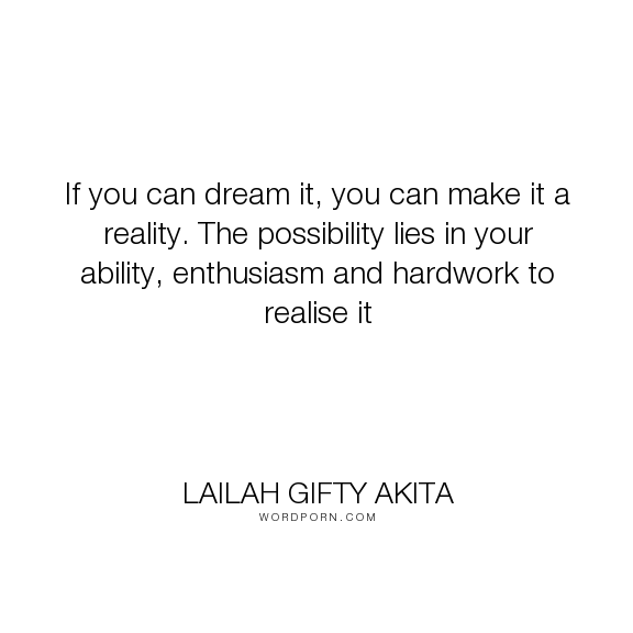 "Lailah Gifty Akita - ""If you can dream it, you can make it a reality. The possibility lies in your ability,..."". inspirational-quotes, wise-words, fate, destiny, reality-of-life, motivational-quotes, purpose, wisdom-quotes, life-quotes, mind-power, faith-quotes, dream-big, yourself, dreams-quotes, believe-in-yourself, positive-quotes, enthusiasm, ability, willpower, overcoming-obstacles, lailah-gifty-akita-affirmations, inspiring-thoughts, believe-and-achieve, capabilities-quotes…"