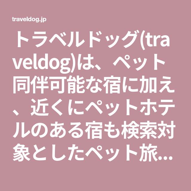 トラベルドッグ Traveldog は ペット同伴可能な宿に加え 近くにペットホテルのある宿も検索対象としたペット旅行のための宿探しサイトです ペット 旅行 旅行 同伴