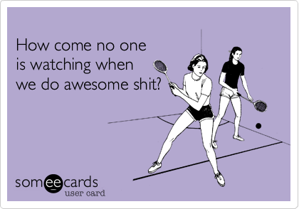 Funny Ecard: How come no one is watching when we do awesome ...