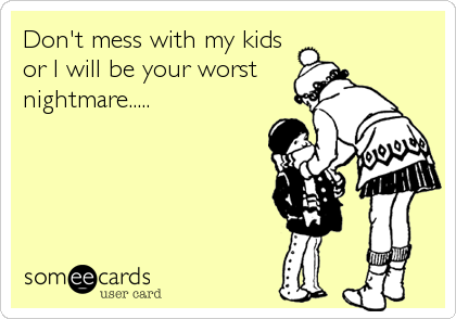 Don\'t mess with my kids or I will be your worst nightmare ...