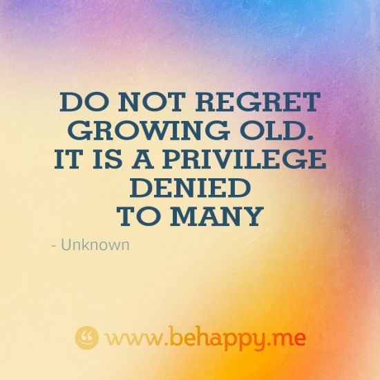 Do Not Regret Growing Older It Is A Privilege Denied To: DO NOT REGRET GROWING OLD. IT IS A PRIVILEGE DENIED TO