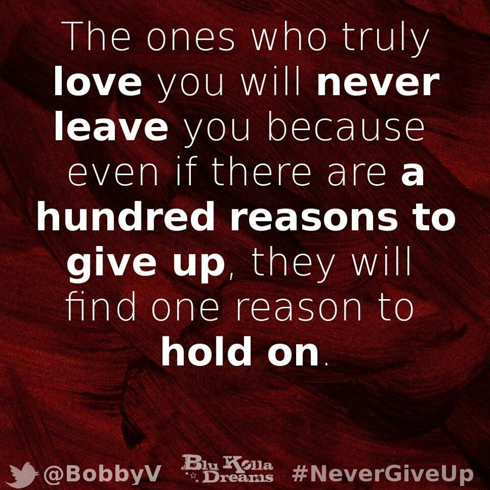 The ones who truely love you will never leave you because even if there are a hundred reasons to give up they will find one reason to hold on
