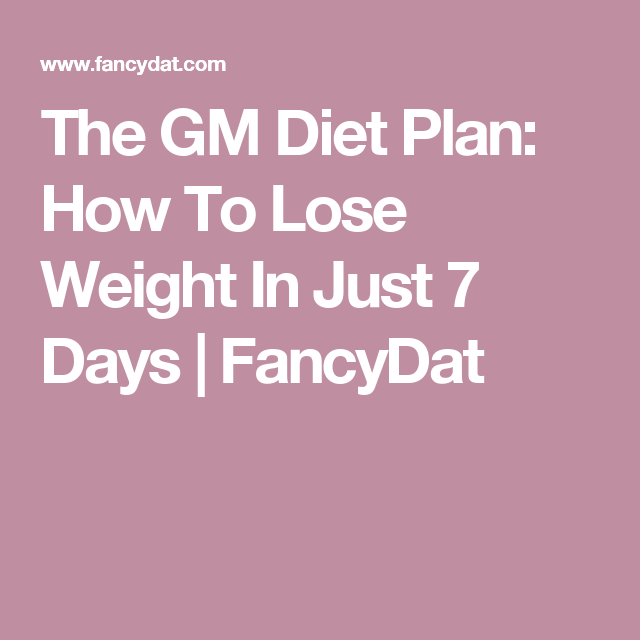 The GM Diet Plan: How To Lose Weight In Just 7 Days | FancyDat