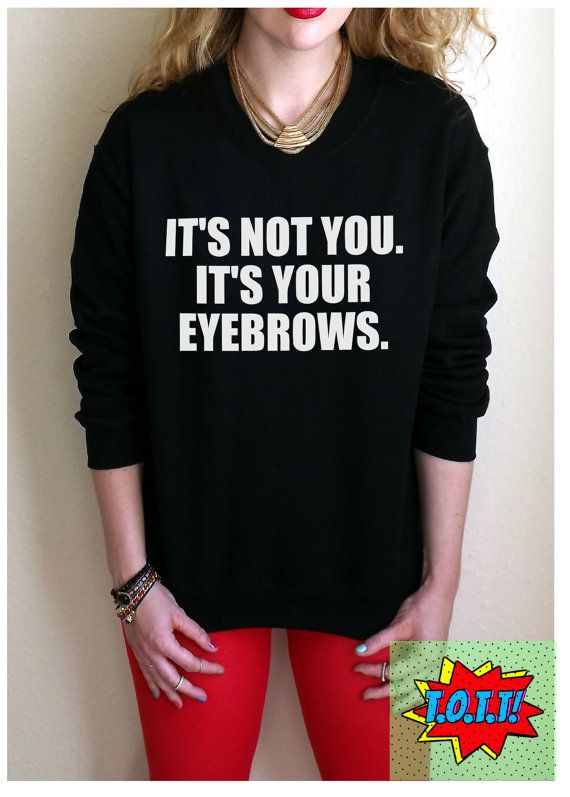 It's Not You. It's Your Eyebrows. Jumper Unisex by TopOfTheTops