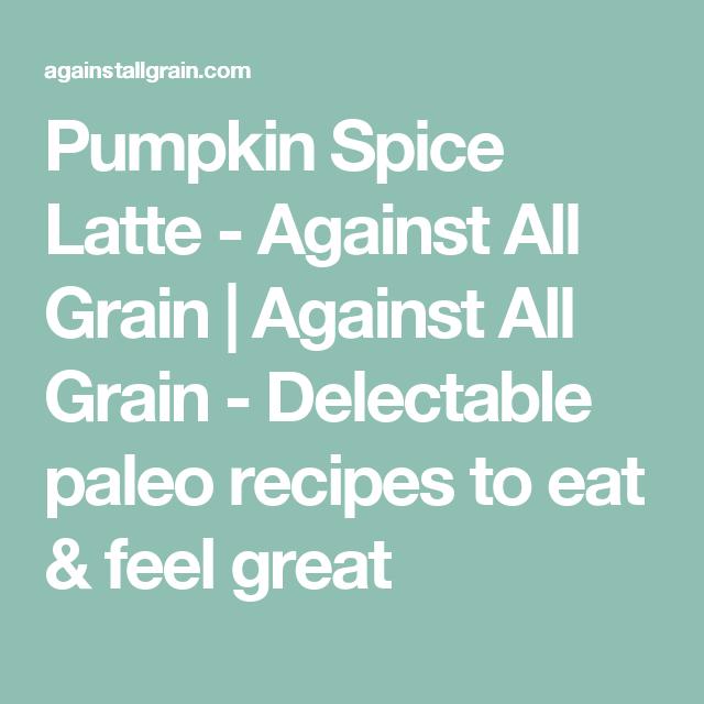 Pumpkin Spice Latte - Against All Grain
