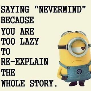 Saying Nevermind Because You Are Too Lazy To Re-Explain The Whole Story