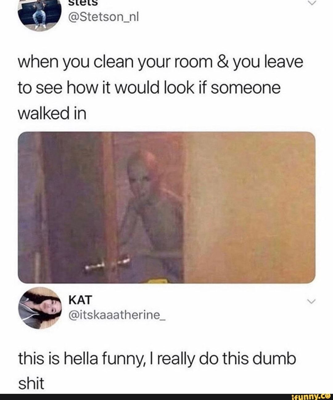 When You Clean Your Room You Leave To See How It Would Look If Someone Walked In This Is Hella Funny I Really Do This Dumb Shit Ifunny