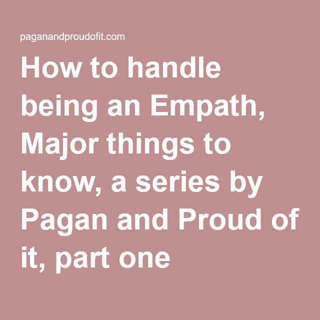 How to handle being an Empath, Major things to know, a series by Pagan and Proud of it, part one