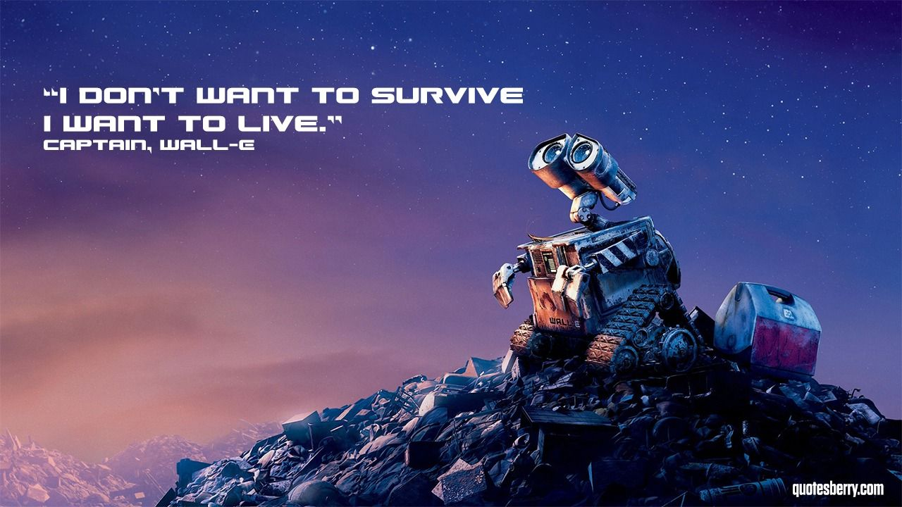 I don't want to survive I want to live. Captain, WallE