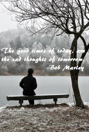 """""""O bom tempo de hoje, são os pensamentos tristes de amanhã...""""  Em resumo, SAUDADE! :/"""