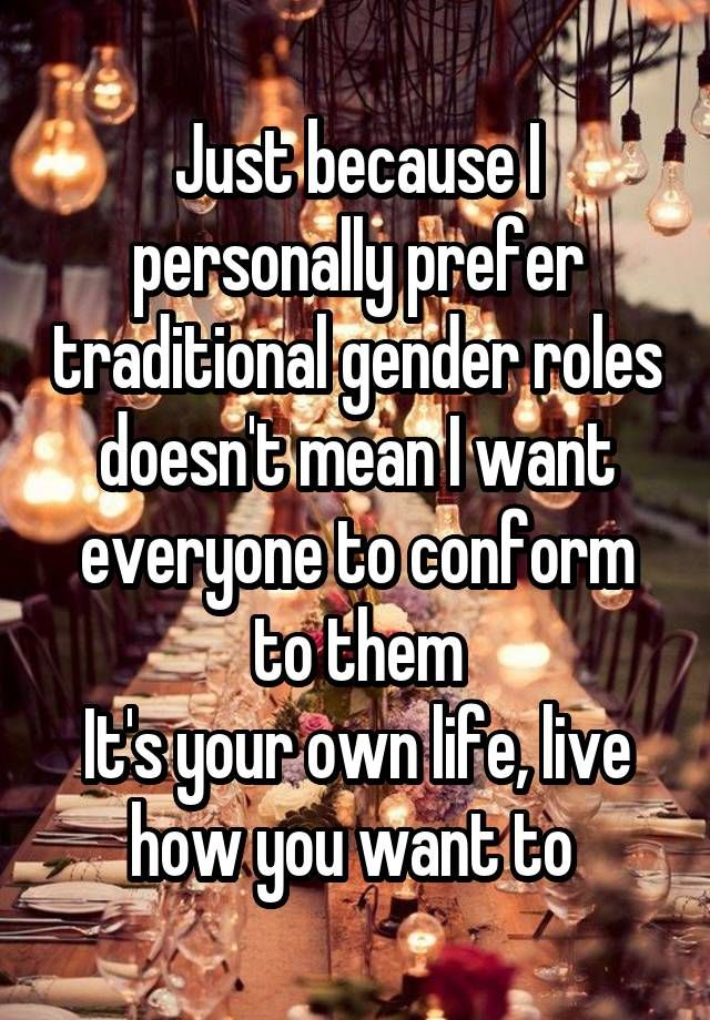 Just Because I Personally Prefer Traditional Gender Roles Doesn T Mean I Want Everyone To Conform To Them It S Your Ow Gender Roles Because I Love You Sayings