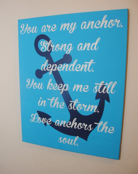 You are my anchor. Strong and dependent. You keep me still ...