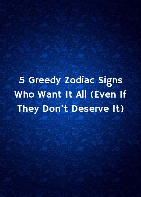 5 Greedy Zodiac Signs Who Want It All (Even If They Don't