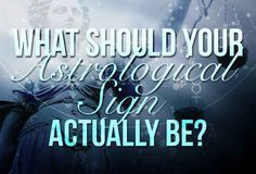 What Should Your Astrological Sign Actually Be- Im a Capricorn, and funny thing is I got Capricorn... I love astrology