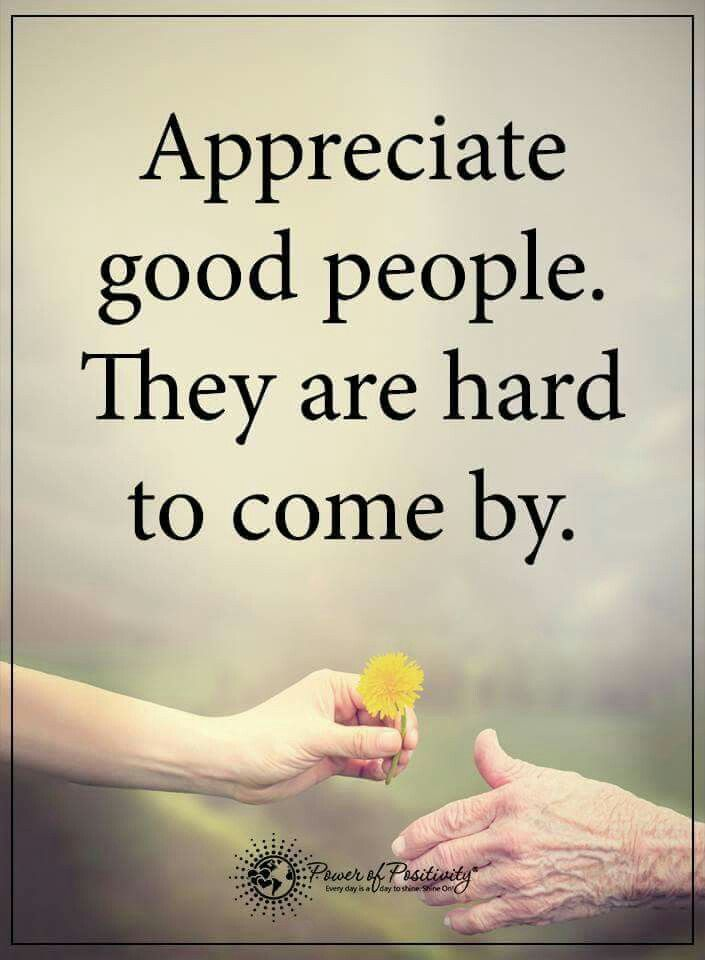 Appreciate good people. They are hard to come by. | Quotes