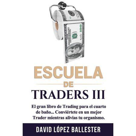 Escuela de Traders: Escuela de Traders Iii: El Gran Libro de Trading Para El Cuarto de Bao. Convirtete En Un Mejor Trader Mientras Alivias Tu