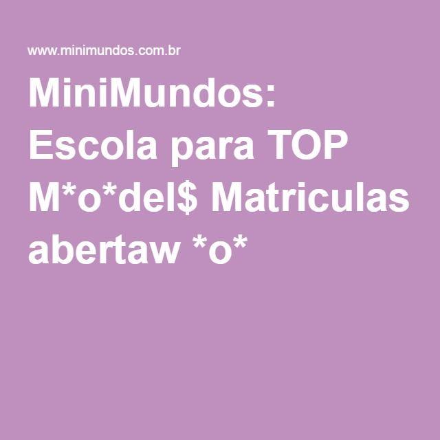 MiniMundos: Escola para TOP M*o*del$ Matriculas abertaw *o*