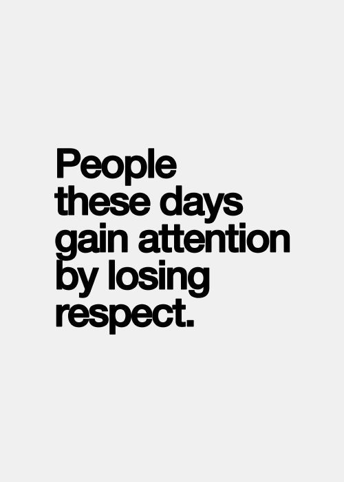Seek respect rather than attention , it lasts longer and