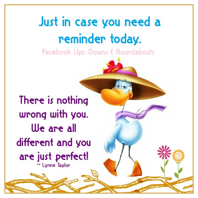 Just In Case You Need A Reminder Today There Is Nothing Wrong With You We Are All Different And You Are Just Perfect Lynne Taylor Reminder Downs Case