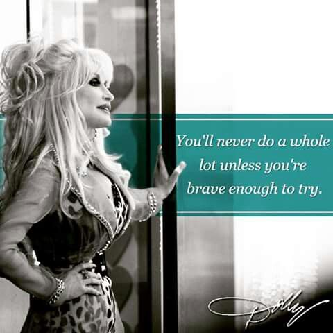 You'll never do a whole lot unless you're brave enough to try - Dolly Parton