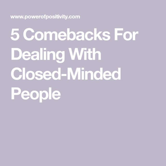 5 Comebacks For Dealing With Closed Minded People Closed Minded People Close Minded People