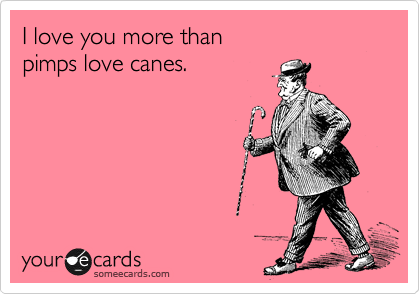 I Love You More Than Funny Quotes Impressive Funny Thinking Of You Ecard I Love You More Than Pimps Love Canes