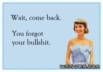 wait-come-back-you-forgot-your-bullshit-ecard