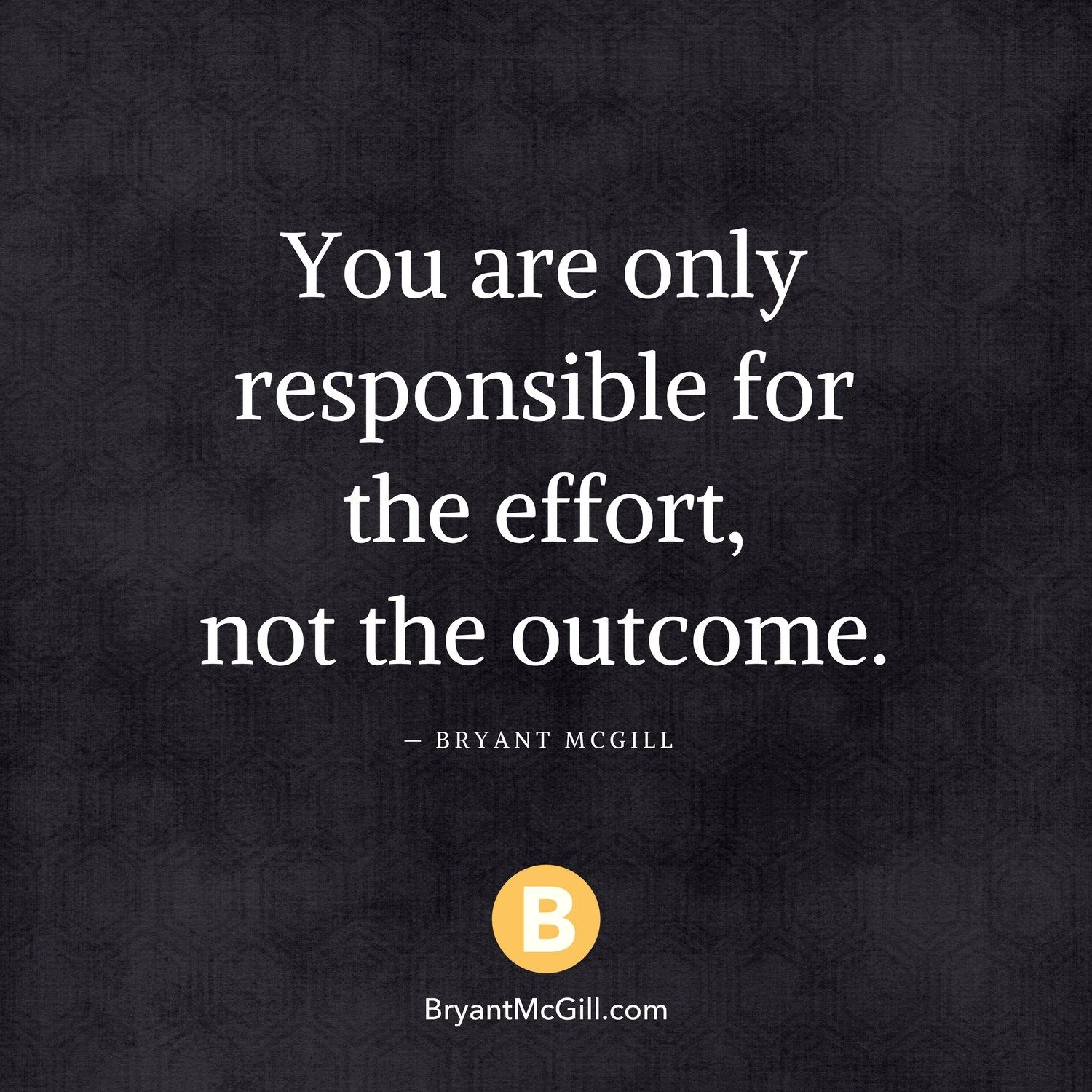 You Are Only Responsible For The Effort Not The Outcome Bryant Mcgill Effort Quotes Health Quotes Motivation Responsibility Quotes