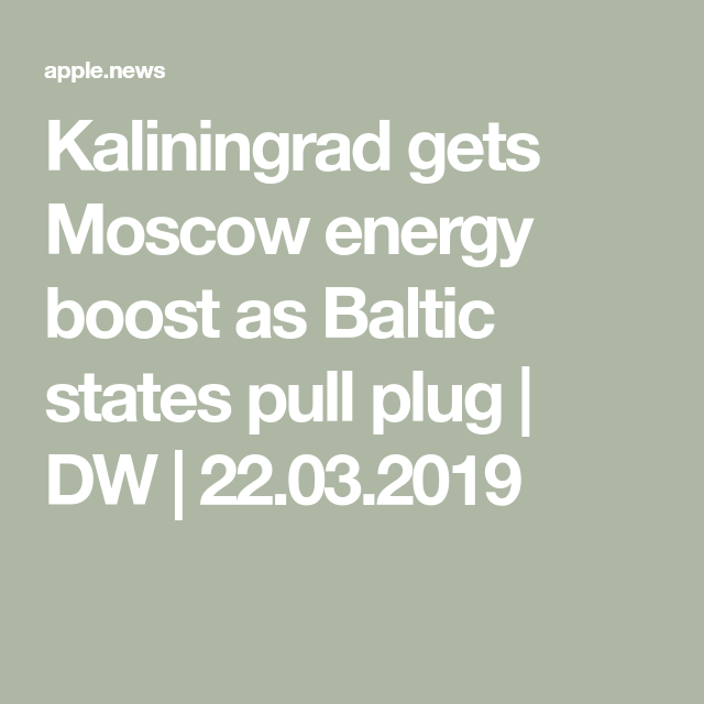 Kaliningrad gets Moscow energy boost as Baltic states pull plug | DW | 22.03.2019 — DW