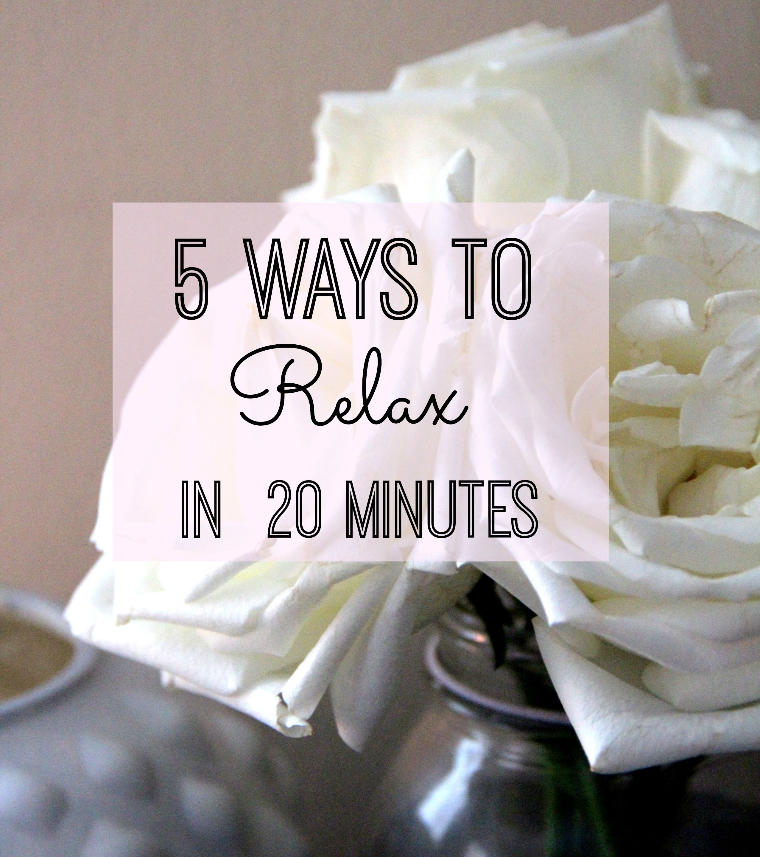 5 Ways To Relax in 20 Minutes // Great Tips