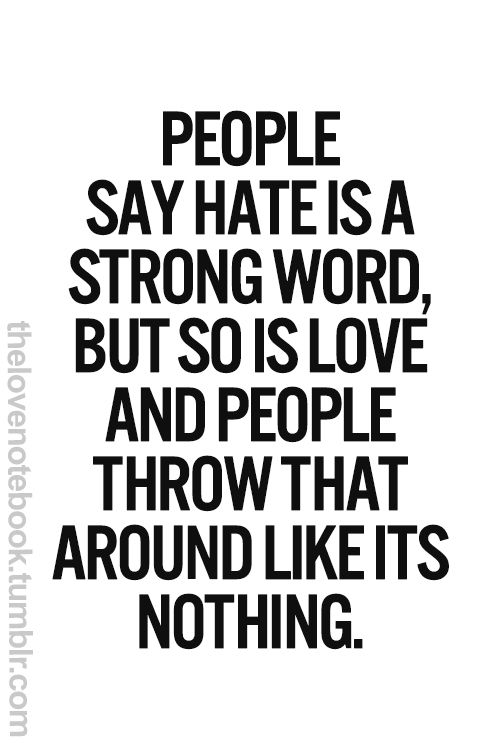 People Say That Hate Is A Strong Word But So Is Love And People