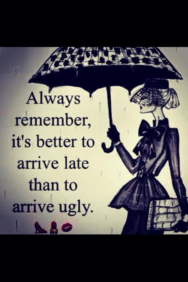 Always remember, it's better to arrive late than to arrive
