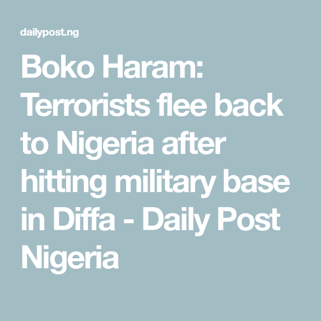 Boko Haram: Terrorists flee back to Nigeria after hitting military base in Diffa - Daily Post Nigeria