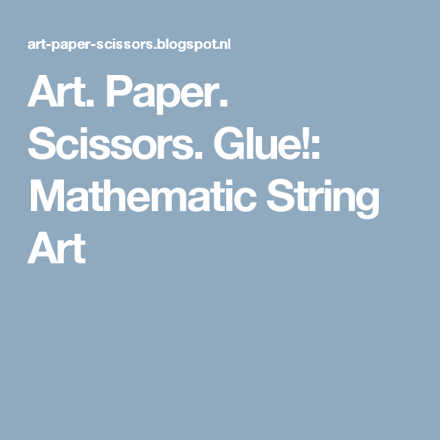 Art. Paper. Scissors. Glue!: Mathematic String Art