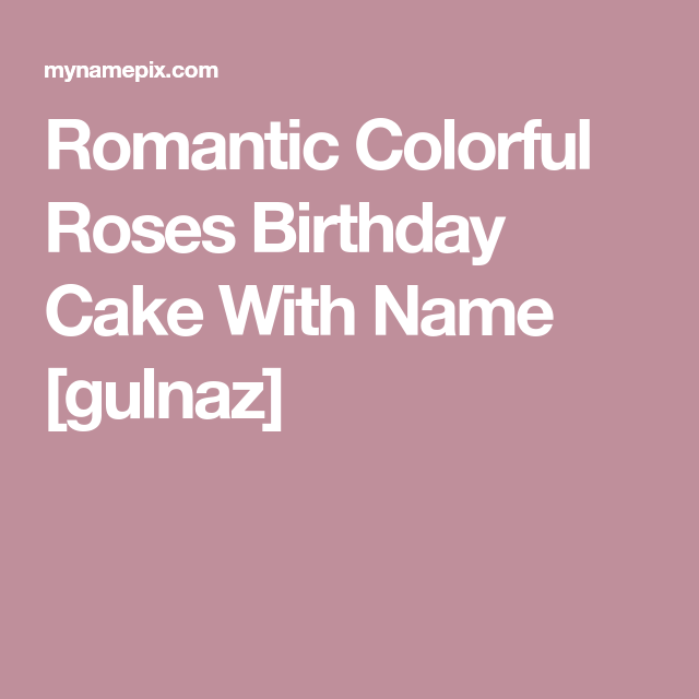 Romantic Colorful Roses Birthday Cake With Name Gulnaz Cake Name Colorful Roses Cake