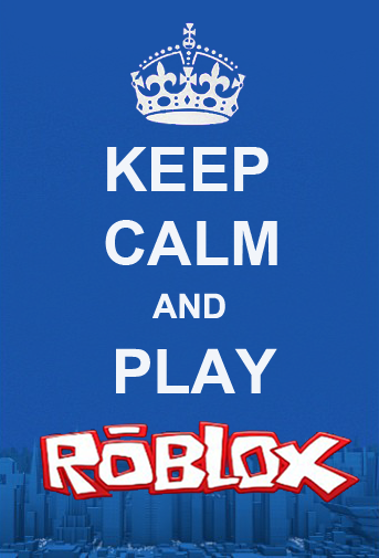 Keep Calm And Play Roblox But Sometimes When I Play Im Nothing