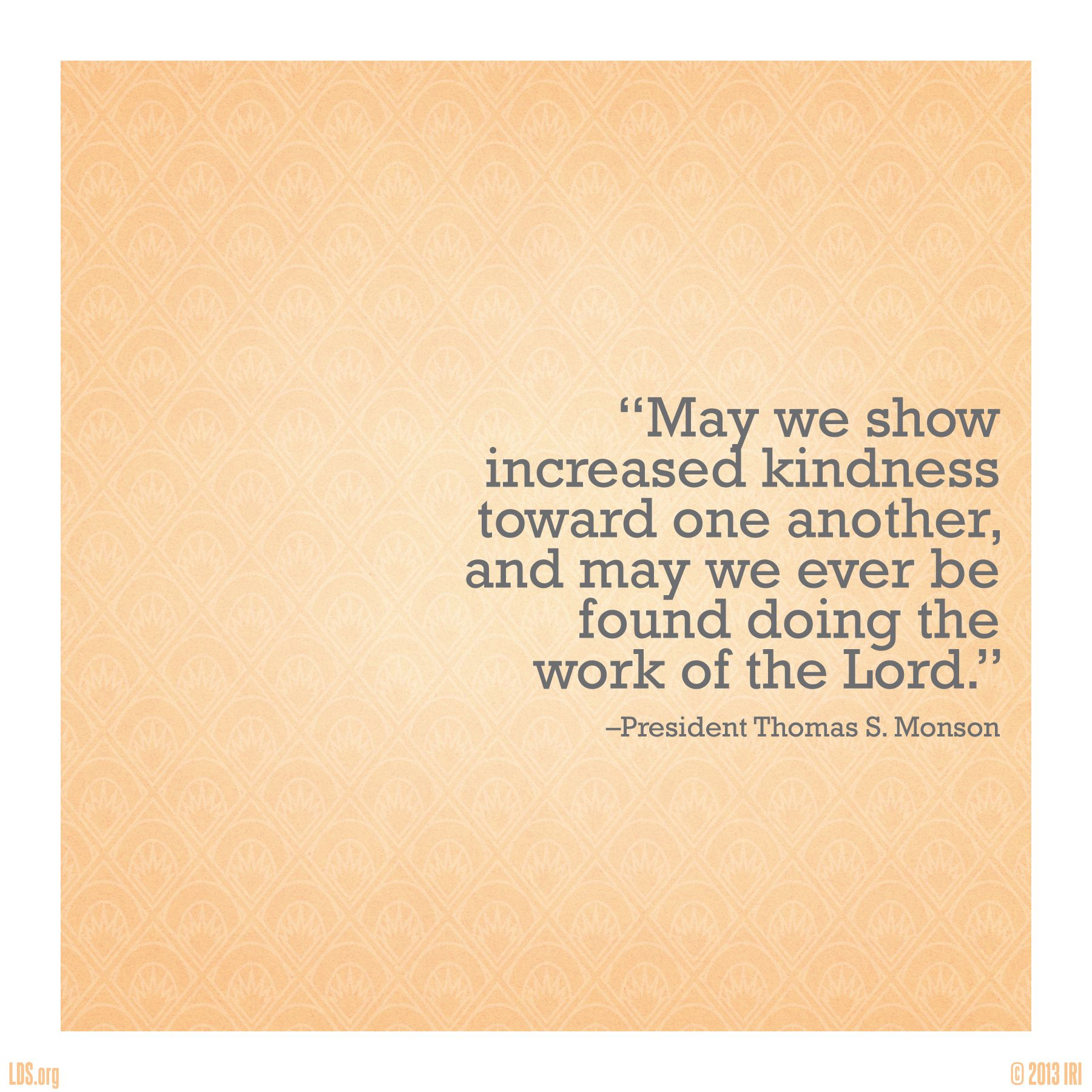 """""""May we show increased kindness toward one another, and may we ever be found doing the work of the Lord."""" –President Thomas S. Monson"""