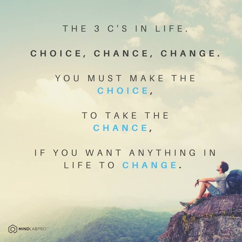 The 3 C's in life Choice, Chance, Change. > www