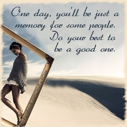 Memories Quotes One Day You'll Be Just A Memory For Some Peopledo Your Best To Be .